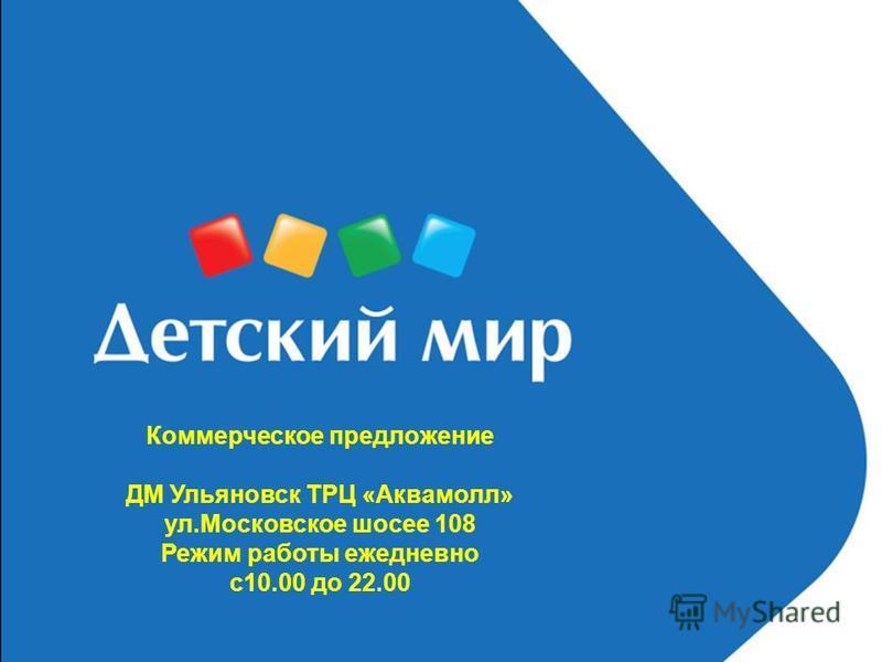 Коммерческое предложение ДМ Ульяновск ТРЦ «Аквамолл» ул.Московское шоссе 108 Режим работы ежедневно с 10.00 до 22.00