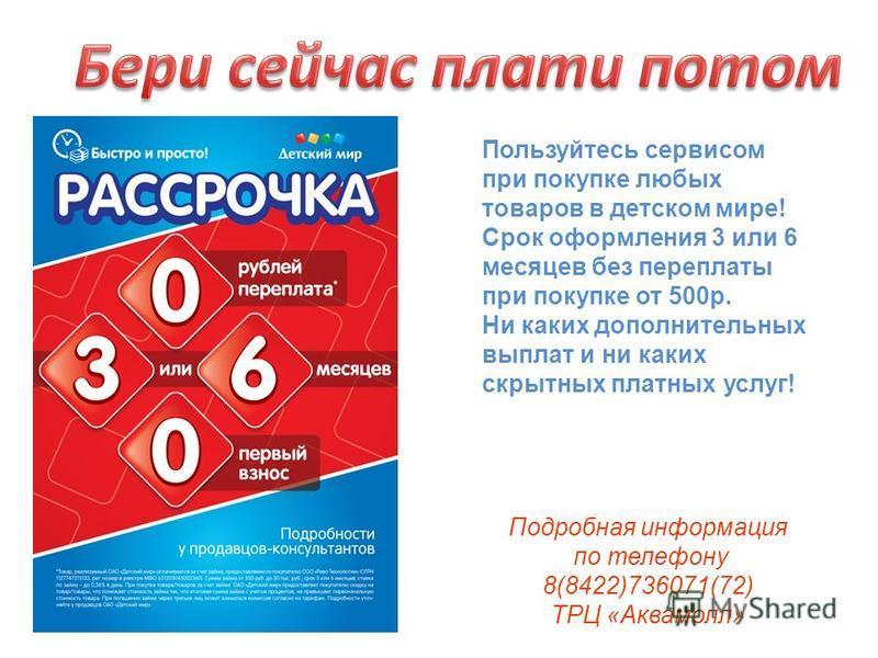 Подробная информация по телефону 8(8422)736071(72) ТРЦ «Аквамолл» Пользуйтесь сервисом при покупке любых товаров в детском мире! Срок оформления 3 или 6 месяцев без переплаты при покупке от 500 р. Ни каких дополнительных выплат и ни каких скрытных пл