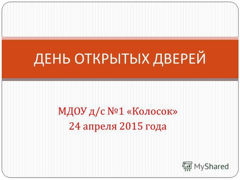 МДОУ д / с 1 « Колосок » 24 апреля 2015 года ДЕНЬ ОТКРЫТЫХ ДВЕРЕЙ