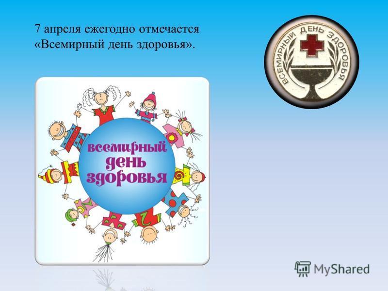 7 апреля ежегодно отмечается «Всемирный день здоровья».