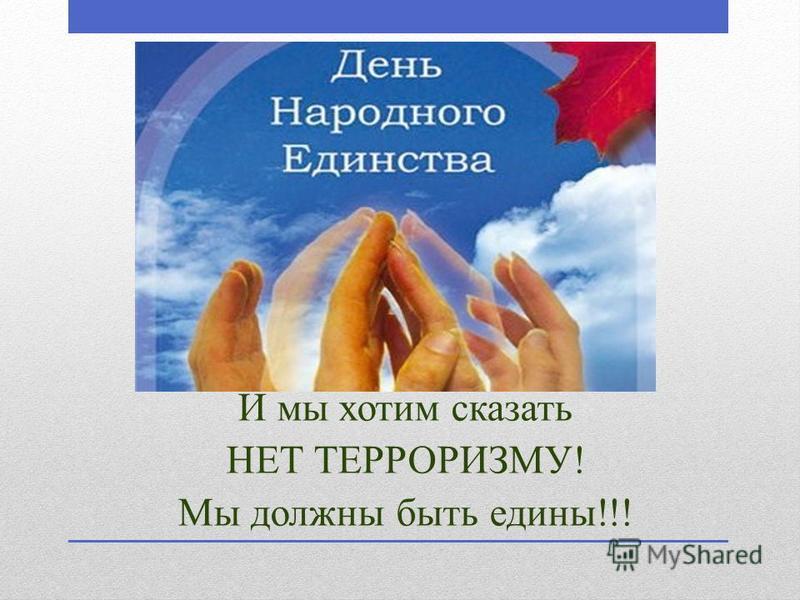 И мы хотим сказать НЕТ ТЕРРОРИЗМУ! Мы должны быть едины!!!