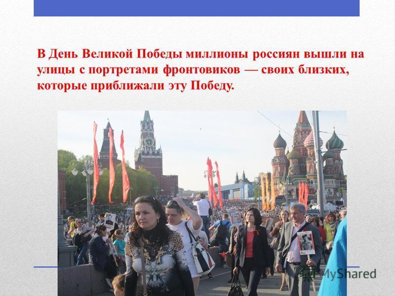 В День Великой Победы миллионы россиян вышли на улицы с портретами фронтовиков своих близких, которые приближали эту Победу.