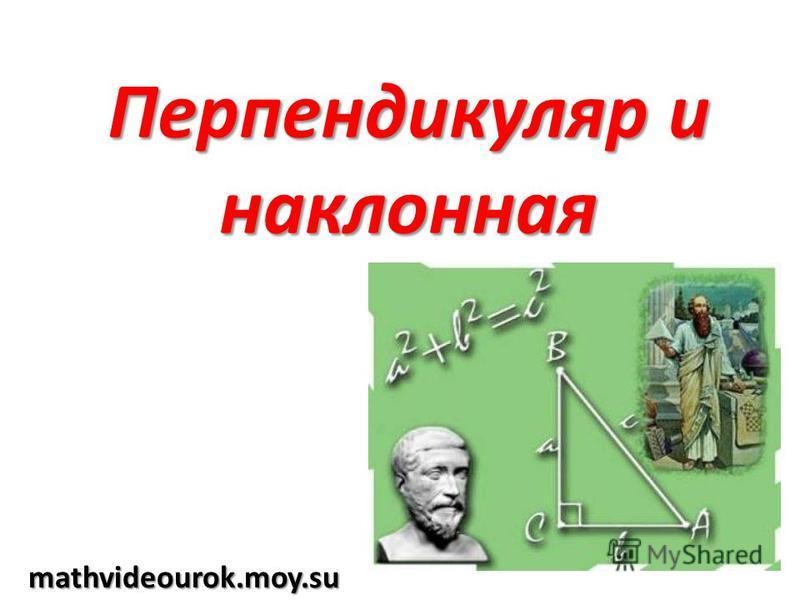 Перпендикуляр и наклонная mathvideourok.moy.su