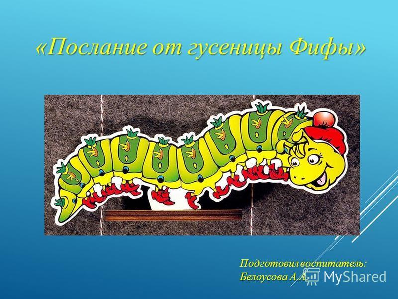 «Послание от гусеницы Фифы» Подготовил воспитатель: Белоусова А.А.