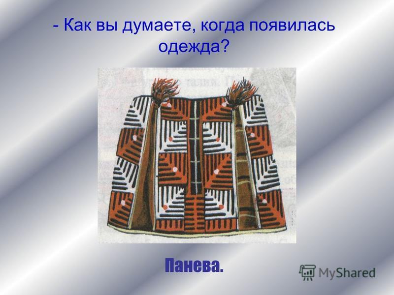 - Как вы думаете, когда появилась одежда? Панева.