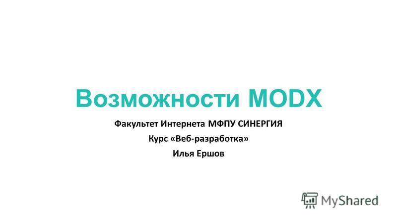 Возможности MODX Факультет Интернета МФПУ СИНЕРГИЯ Курс «Веб-разработка» Илья Ершов