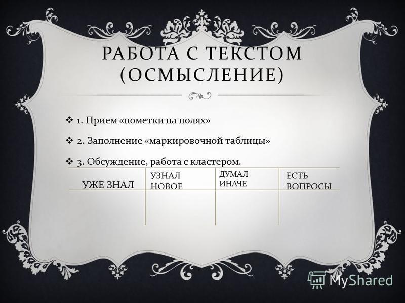 РАБОТА С ТЕКСТОМ ( ОСМЫСЛЕНИЕ ) 1. Прием « пометки на полях » 2. Заполнение « маркировочной таблицы » 3. Обсуждение, работа с кластером. УЖЕ ЗНАЛ УЗНАЛ НОВОЕ ДУМАЛ ИНАЧЕ ЕСТЬ ВОПРОСЫ