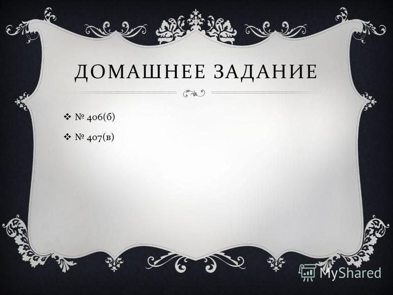 ДОМАШНЕЕ ЗАДАНИЕ 406( б ) 407( в )