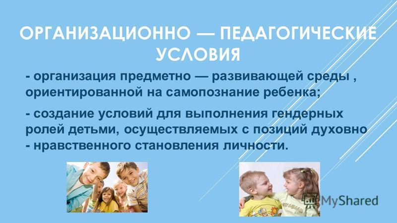 ОРГАНИЗАЦИОННО ПЕДАГОГИЧЕСКИЕ УСЛОВИЯ - организация предметно развивающей среды, ориентированной на самопознание ребенка; - создание условий для выполнения гендерных ролей детьми, осуществляемых с позиций духовно - нравственного становления личности.