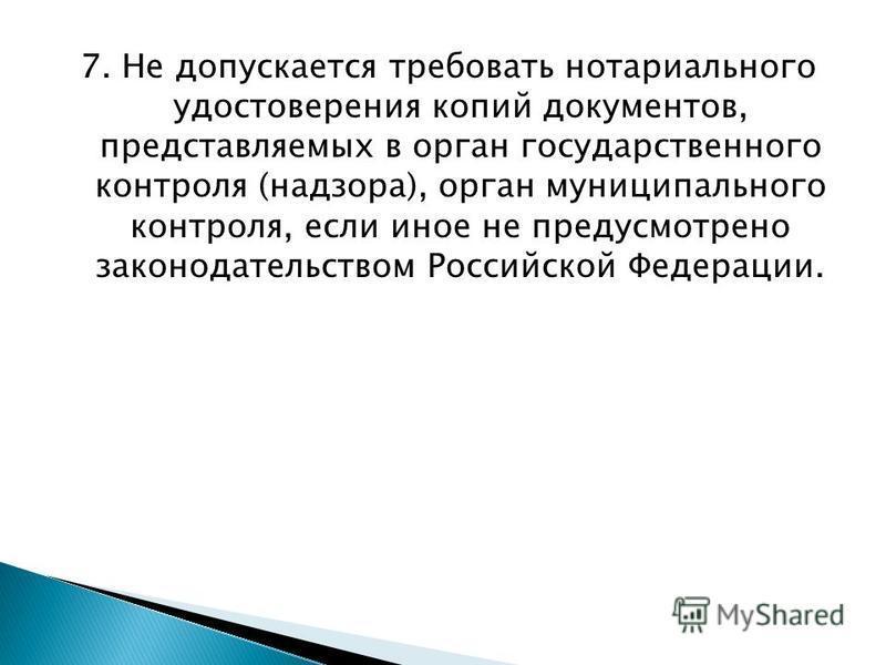 7. Не допускается требовать нотариального удостоверения копий документов, представляемых в орган государственного контроля (надзора), орган муниципального контроля, если иное не предусмотрено законодательством Российской Федерации.