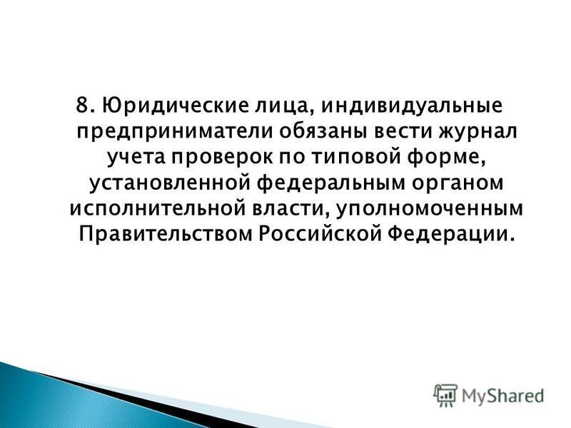 8. Юридические лица, индивидуальные предприниматели обязаны вести журнал учета проверок по типовой форме, установленной федеральным органом исполнительной власти, уполномоченным Правительством Российской Федерации.