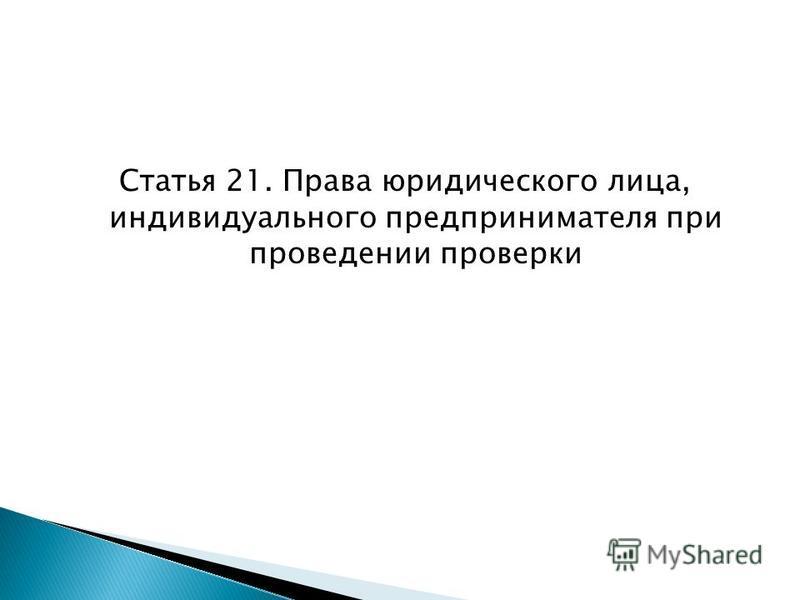 Статья 21. Права юридического лица, индивидуального предпринимателя при проведении проверки