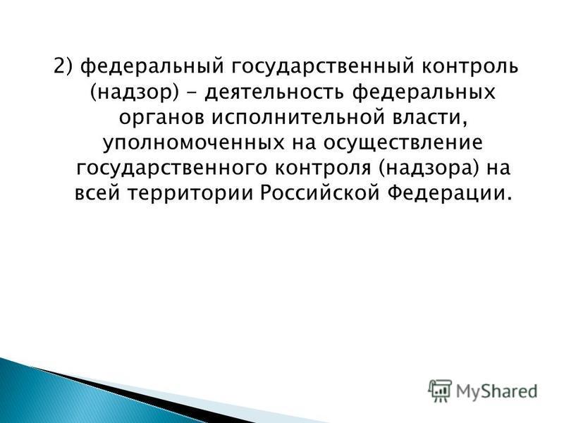 2) федеральный государственный контроль (надзор) - деятельность федеральных органов исполнительной власти, уполномоченных на осуществление государственного контроля (надзора) на всей территории Российской Федерации.