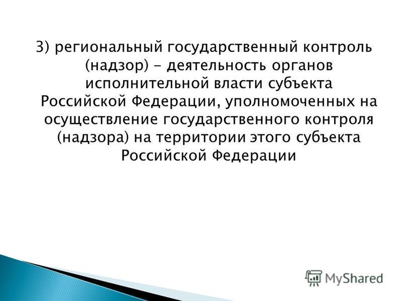 3) региональный государственный контроль (надзор) - деятельность органов исполнительной власти субъекта Российской Федерации, уполномоченных на осуществление государственного контроля (надзора) на территории этого субъекта Российской Федерации