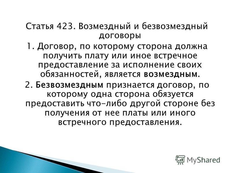 Статья 423. Возмездный и безвозмездный договоры 1. Договор, по которому сторона должна получить плату или иное встречное предоставление за исполнение своих обязанностей, является возмездным. 2. Безвозмездным признается договор, по которому одна сторо