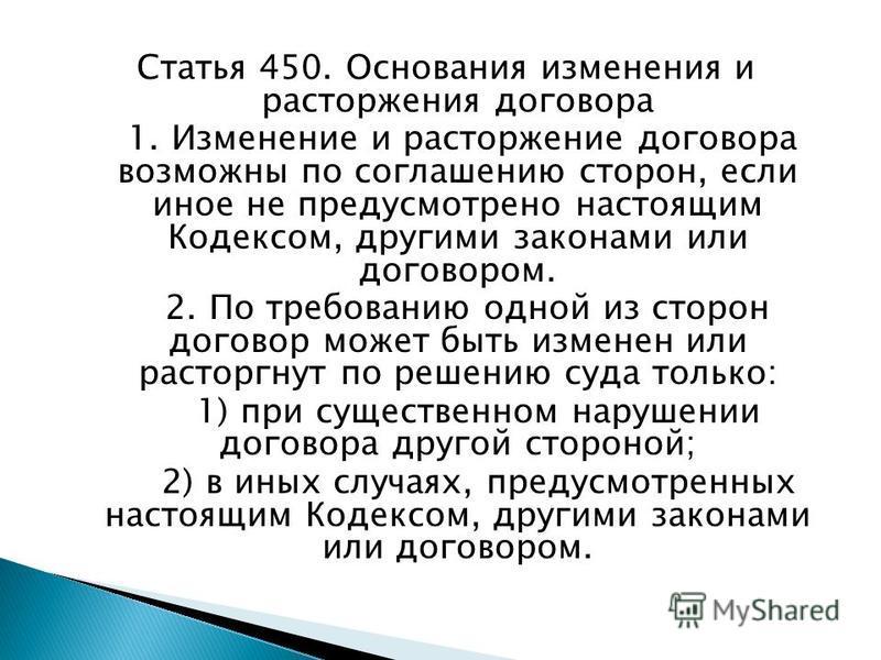 Статья 450. Основания изменения и расторжения договора 1. Изменение и расторжение договора возможны по соглашению сторон, если иное не предусмотрено настоящим Кодексом, другими законами или договором. 2. По требованию одной из сторон договор может бы