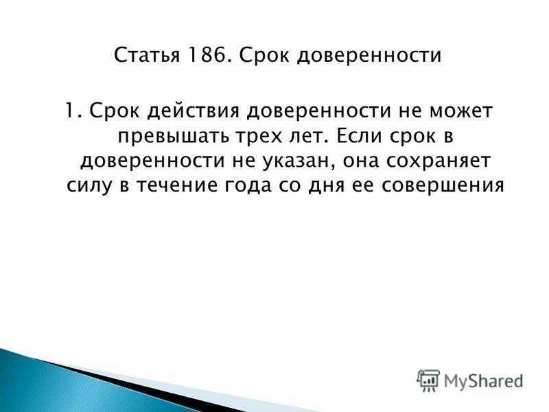 Статья 186. Срок доверенности 1. Срок действия доверенности не может превышать трех лет. Если срок в доверенности не указан, она сохраняет силу в течение года со дня ее совершения