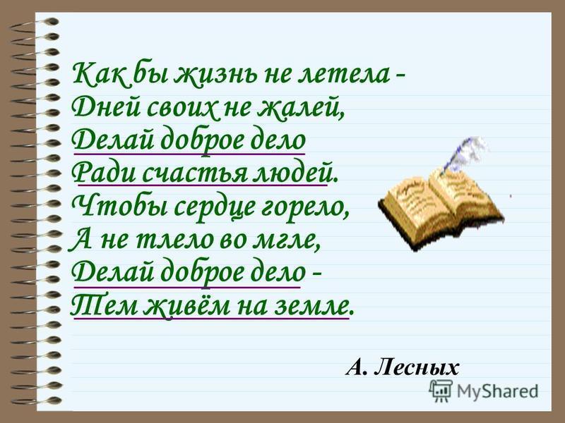 Как бы жизнь не летела - Дней своих не жалей, Делай доброе дело Ради счастья людей. Чтобы сердце горело, А не тлело во мгле, Делай доброе дело - Тем живём на земле. А. Лесных