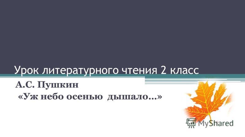 Урок литературного чтения 2 класс А.С. Пушкин «Уж небо осенью дышало…»