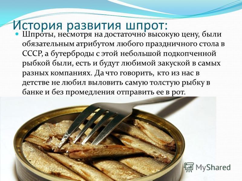 История развития шпрот: Шпроты, несмотря на достаточно высокую цену, были обязательным атрибутом любого праздничного стола в СССР, а бутерброды с этой небольшой подкопченной рыбкой были, есть и будут любимой закуской в самых разных компаниях. Да что