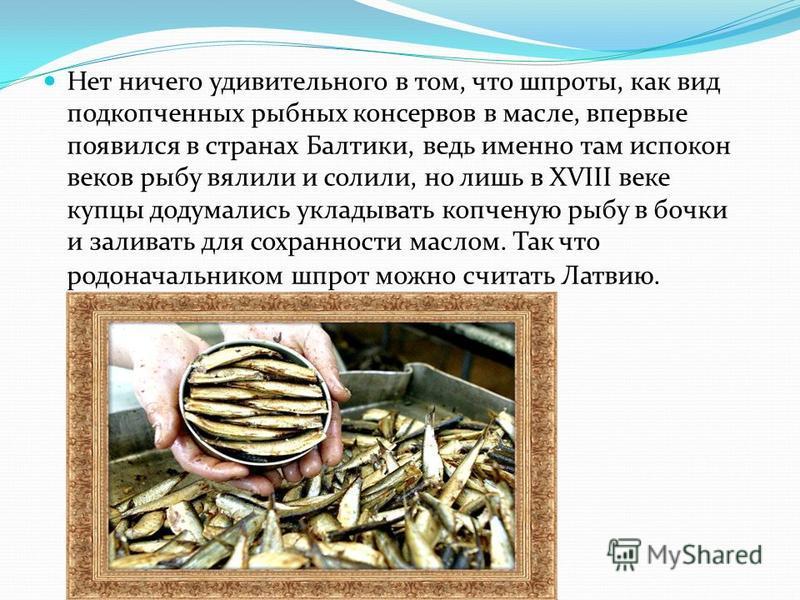 Нет ничего удивительного в том, что шпроты, как вид подкопченных рыбных консервов в масле, впервые появился в странах Балтики, ведь именно там испокон веков рыбу вялили и солили, но лишь в XVIII веке купцы додумались укладывать копченую рыбу в бочки
