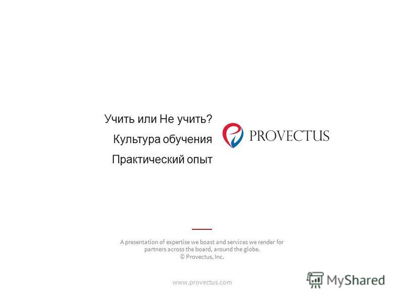 Учить или Не учить? Культура обучения Практический опыт www.provectus.com A presentation of expertise we boast and services we render for partners across the board, around the globe. © Provectus, Inc.