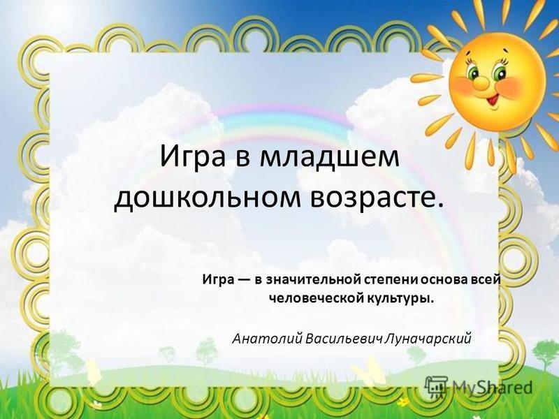Игра в младшем дошкольном возрасте. Игра в значительной степени основа всей человеческой культуры. Анатолий Васильевич Луначарский