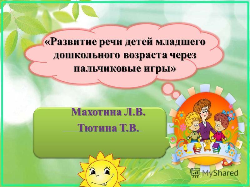 «Развитие речи детей младшего дошкольного возраста через пальчиковые игры» Махотина Л.В. Тютина Т.В.