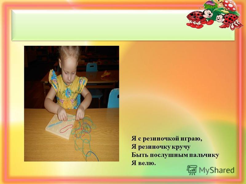 Я с резиночкой играю, Я резиночку кручу Быть послушным пальчику Я велю.