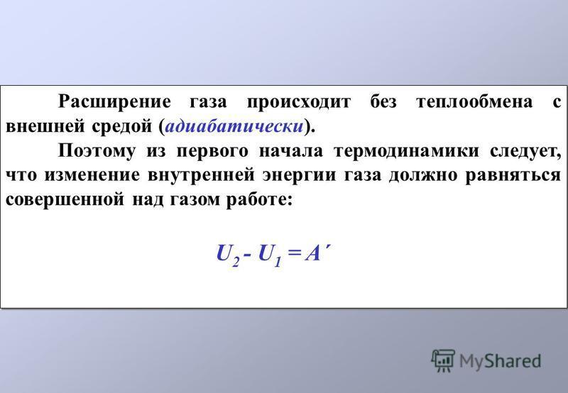 Расширение газа происходит без теплообмена с внешней средой (адиабатическийй). Поэтому из первого начала термодинамики следует, что изменение внутренней энергии газа должно равняться совершенной над газом работе: U 2 - U 1 = A´ Расширение газа происх