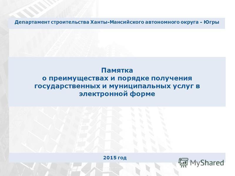 Памятка о преимуществах и порядке получения государственных и муниципальных услуг в электронной форме Департамент строительства Ханты-Мансийского автономного округа - Югры 2015 год