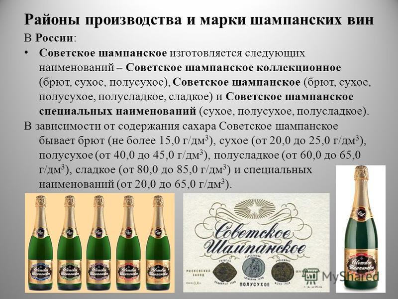 Районы производства и марки шампанских вин В России: Советское шампанское изготовляется следующих наименований – Советское шампанское коллекционное (брют, сухое, полусухое), Советское шампанское (брют, сухое, полусухое, полусладкое, сладкое) и Советс