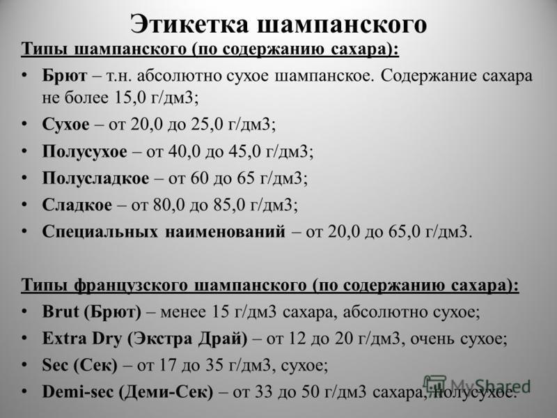 Этикетка шампанского Типы шампанского (по содержанию сахара): Брют – т.н. абсолютно сухое шампанское. Содержание сахара не более 15,0 г/дм 3; Сухое – от 20,0 до 25,0 г/дм 3; Полусухое – от 40,0 до 45,0 г/дм 3; Полусладкое – от 60 до 65 г/дм 3; Сладко