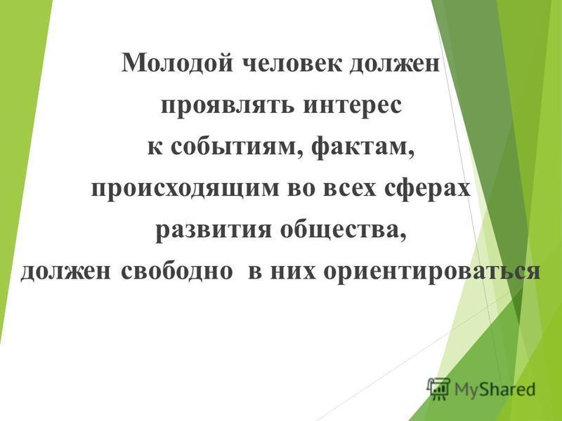 Молодой человек должен проявлять интерес к событиям, фактам, происходящим во всех сферах развития общества, должен свободно в них ориентироваться