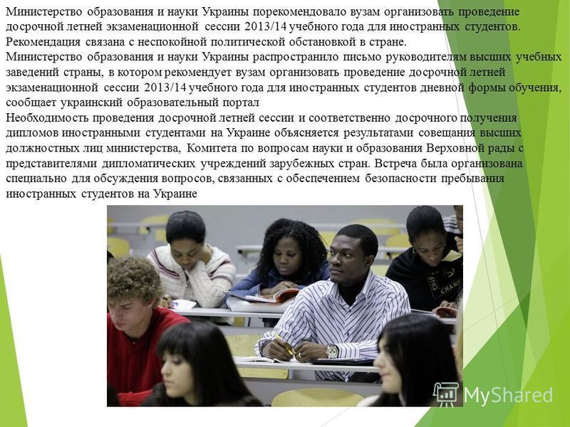 Министерство образования и науки Украины порекомендовало вузам организовать проведение досрочной летней экзаменационной сессии 2013/14 учебного года для иностранных студентов. Рекомендация связана с неспокойной политической обстановкой в стране. Мини