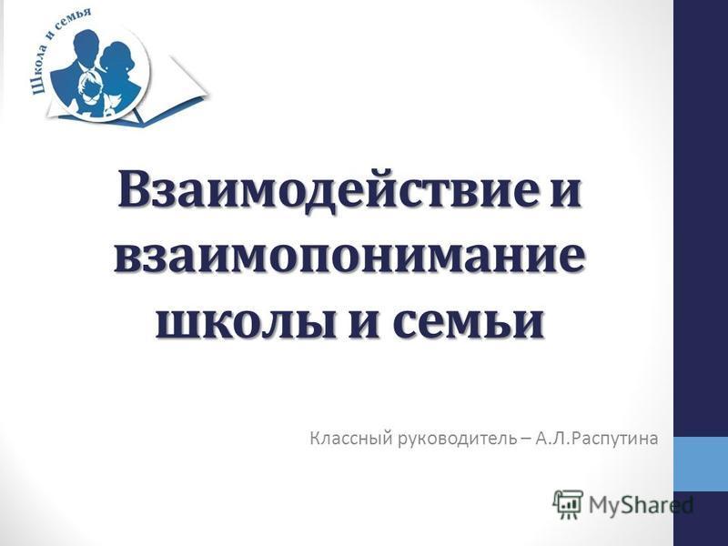 Взаимодействие и взаимопонимание школы и семьи Классный руководитель – А.Л.Распутина