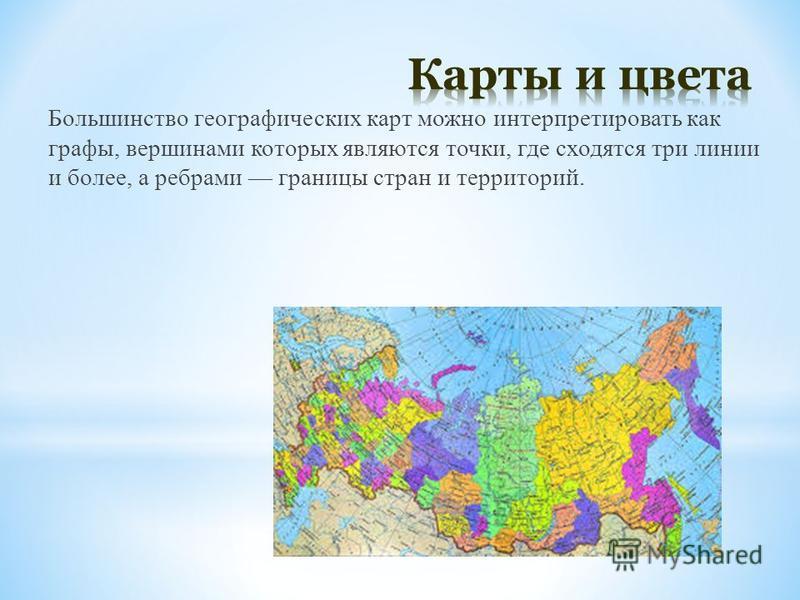 Большинство географических карт можно интерпретировать как графы, вершинами которых являются точки, где сходятся три линии и более, а ребрами границы стран и территорий.