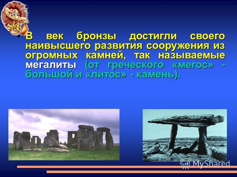 В век бронзы достигли своего наивысшего развития сооружения из огромных камней, так называемые мегалиты(от греческого «мегос» - большой и «лотос» - камень).В век бронзы достигли своего наивысшего развития сооружения из огромных камней, так называемые