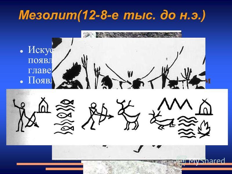 Мезолит(12-8-е тыс. до н.э.) Искусство многофигурной композиции, появляется человек, его роль главенствующая. Появление петроглифов и пиктограмм