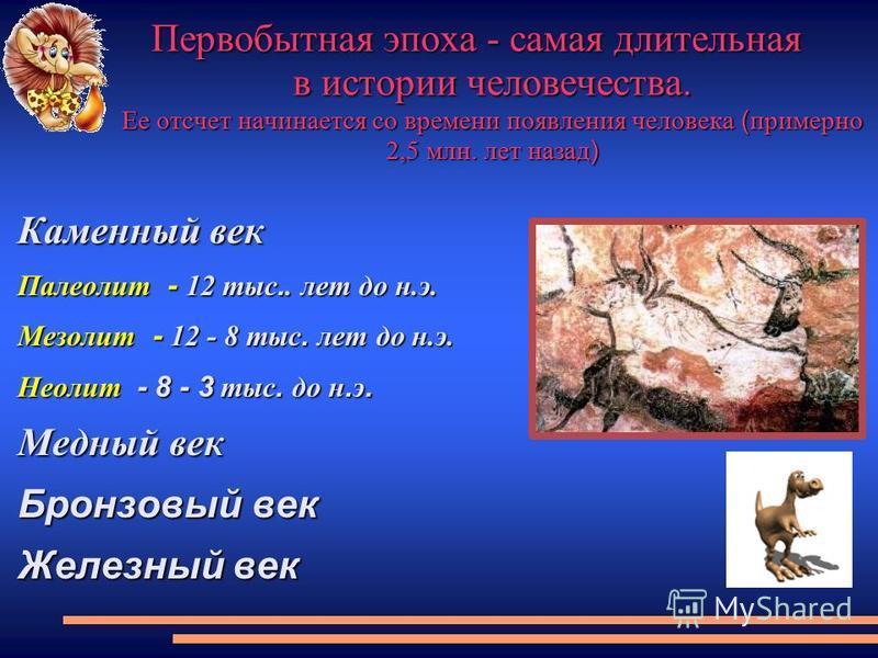 Первобытная эпоха - самая длительная в истории человечества. Ее отсчет начинается со времени появления человека ( примерно 2,5 млн. лет назад ) Каменный век Палеолит - 12 тыс.. лет до н.э. Мезолит - 12 - 8 тыс. лет до н.э. Неолит - 8 - 3 тыс. до н. э