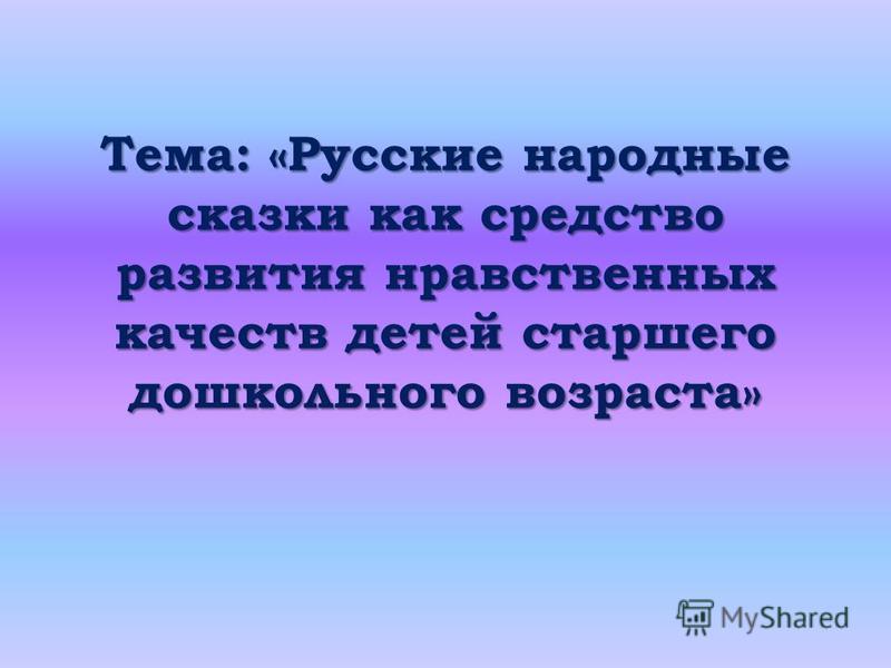 Тема: «Русские народные сказки как средство развития нравственных качеств детей старшего дошкольного возраста»