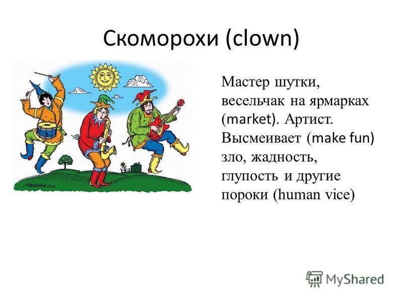 Скоморохи (clown) Мастер шутки, весельчак на ярмарках ( market). Артист. Высмеивает ( make fun) зло, жадность, глупость и другие пороки (human vice)