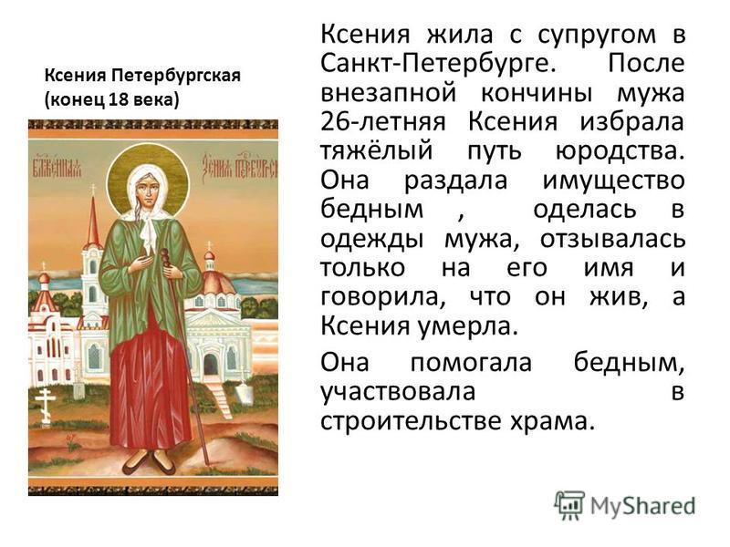 Ксения Петербургская (конец 18 века) Ксения жила с супругом в Санкт-Петербурге. После внезапной кончины мужа 26-летняя Ксения избрала тяжёлый путь юродства. Она раздала имущество бедным, оделась в одежды мужа, отзывалась только на его имя и говорила,