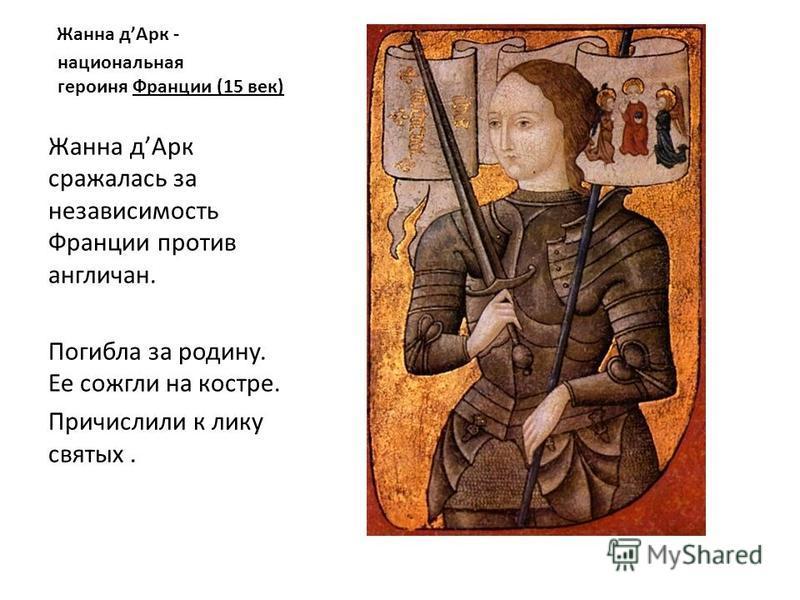 Жанна д Арк - национальная героиня Франции (15 век) Жанна д Арк сражалась за независимость Франции против англичан. Погибла за родину. Ее сожгли на костре. Причислили к лику святых.