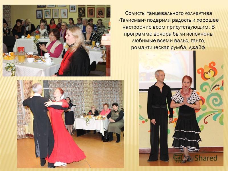 Солисты танцевального коллектива «Талисман» подарили радость и хорошее настроение всем присутствующим. В программе вечера были исполнены любимые всеми вальс, танго, романтическая румба, джайв.