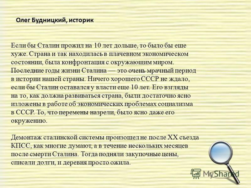 Олег Будницкий, историк Если бы Сталин прожил на 10 лет дольше, то было бы еще хуже. Страна и так находилась в плачевном экономическом состоянии, была конфронтация с окружающим миром. Последние годы жизни Сталина это очень мрачный период в истории на