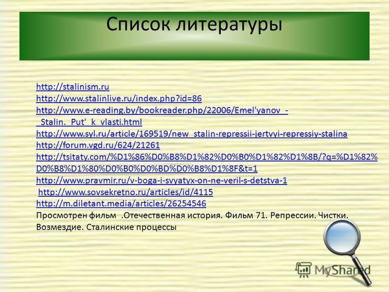 Список литературы http://stalinism.ru http://www.stalinlive.ru/index.php?id=86 http://www.e-reading.by/bookreader.php/22006/Emel'yanov_- _Stalin._Put'_k_vlasti.html http://www.syl.ru/article/169519/new_stalin-repressii-jertvyi-repressiy-stalina http: