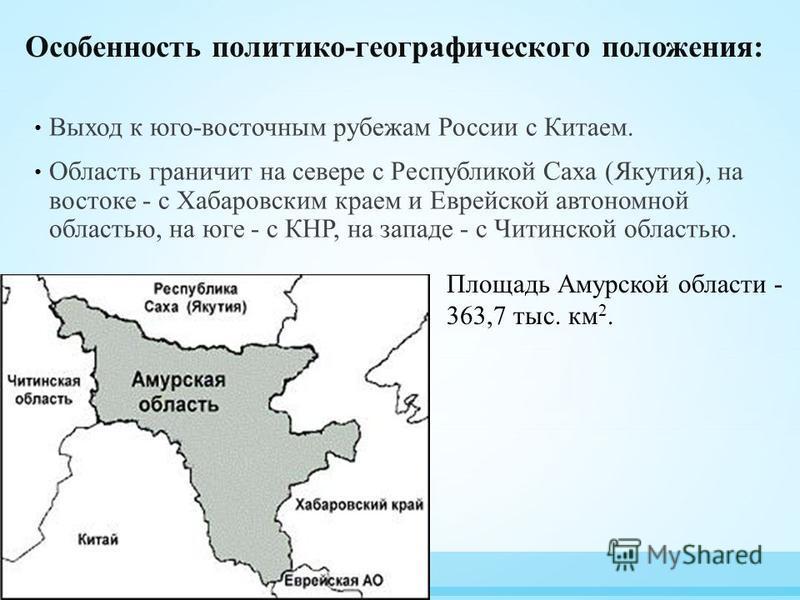 Особенность политико-географического положения: Выход к юго-восточным рубежам России с Китаем. Область граничит на севере с Республикой Саха (Якутия), на востоке - с Хабаровским краем и Еврейской автономной областью, на юге - с КНР, на западе - с Чи