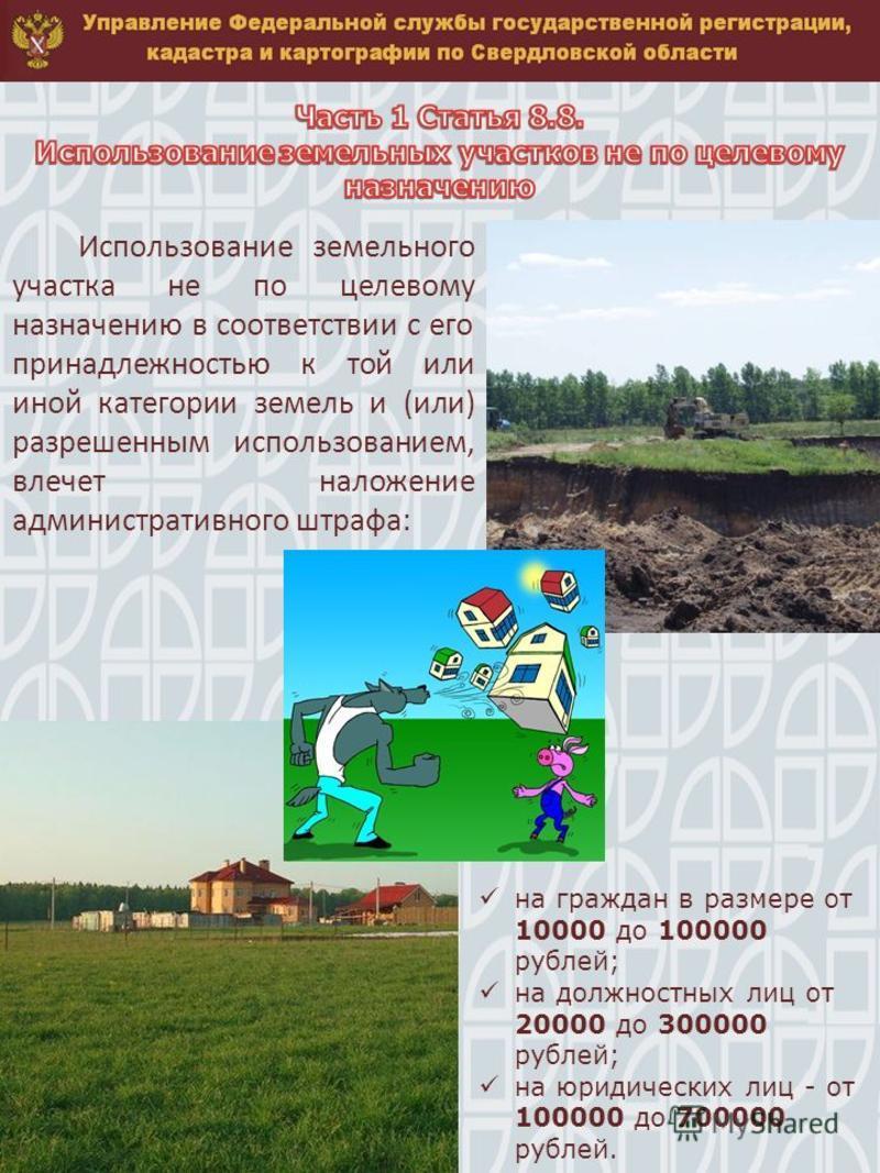 Использование земельного участка не по целевому назначению в соответствии с его принадлежностью к той или иной категории земель и (или) разрешенным использованием, влечет наложение административного штрафа: на граждан в размере от 10000 до 100000 руб