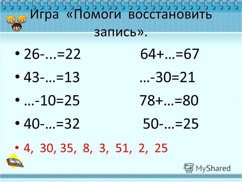 Игра «Помоги восстановить запись». 26-...=22 64+…=67 43-…=13 …-30=21 …-10=25 78+…=80 40-…=32 50-…=25 4, 30, 35, 8, 3, 51, 2, 25